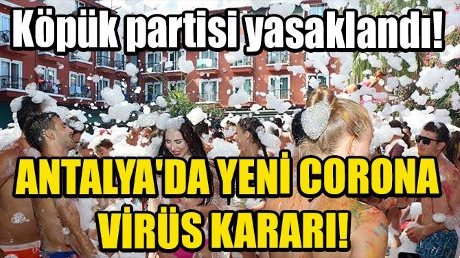 ANTALYA'DA YENİ CORONA VİRÜS KARARI! KÖPÜK PARTİSİ YASAKLANDI