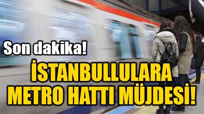 İSTANBULLULARA  METRO HATTI MÜJDESİ!