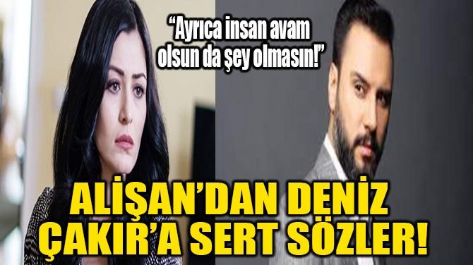 ALİŞAN'DAN DENİZ ÇAKIR'A SERT SÖZLER!