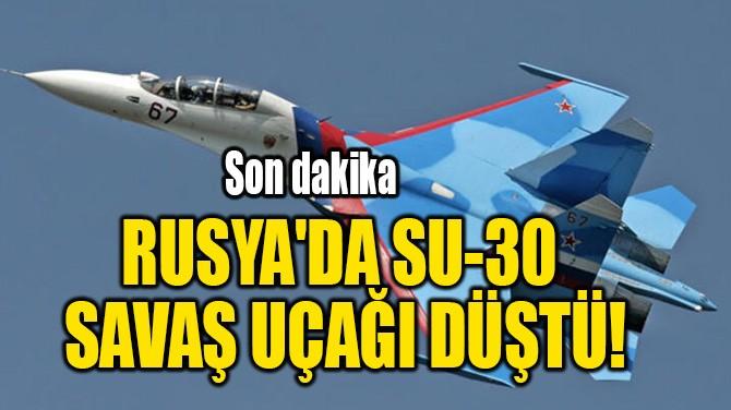 RUSYA'DA SU-30  SAVAŞ UÇAĞI DÜŞTÜ!