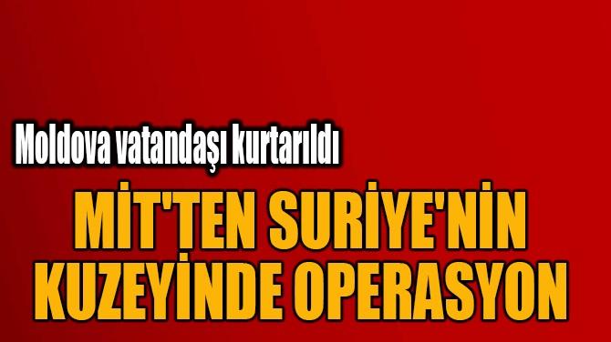 MİT'TEN SURİYE'NİN  KUZEYİNDE OPERASYON!