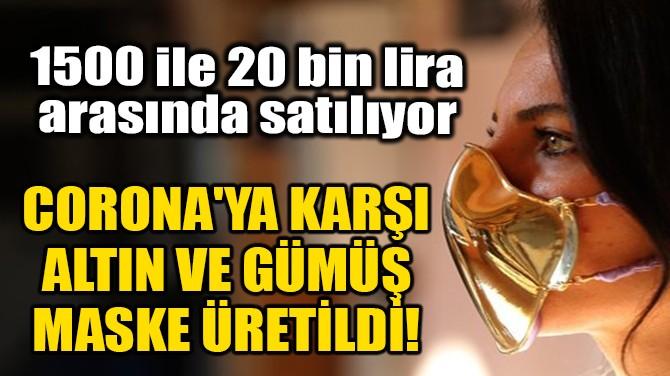 CORONA'YA KARŞI ALTIN VE GÜMÜŞ MASKE ÜRETİLDİ!