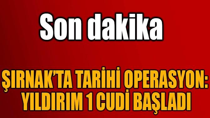 ŞIRNAK'TA TARİHİ OPERASYON:  YILDIRIM 1 CUDİ BAŞLADI