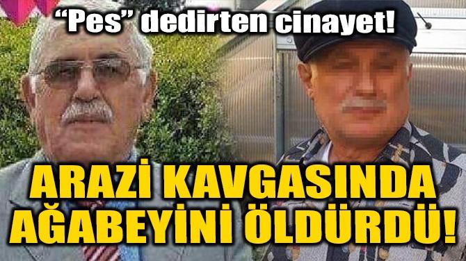 ARAZİ KAVGASINDA AĞABEYİNİ ÖLDÜRDÜ!