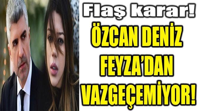 ÖZCAN DENİZ  FEYZA'DAN  VAZGEÇEMİYOR!