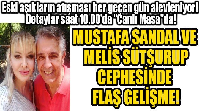 MUSTAFA SANDAL VE MELİS SÜTŞURUP CEPHESİNDE  FLAŞ GELİŞME!