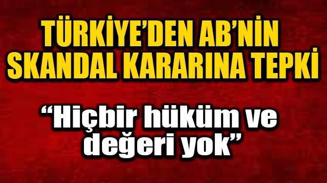 TÜRKİYE'DEN AB'NİN SKANDAL KARARINA TEPKİ