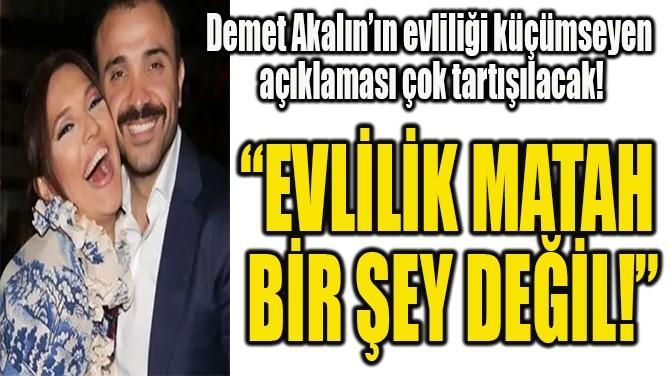 """DEMET AKALIN: """"EVLİLİK MATAH  BİR ŞEY DEĞİL!"""""""