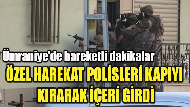 ÖZEL HAREKAT POLİSLERİ KAPIYI  KIRARAK İÇERİ GİRDİ