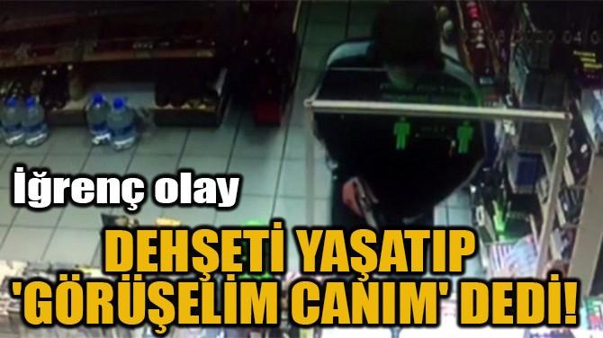 DEHŞETİ YAŞATIP  'GÖRÜŞELİM CANIM' DEDİ!