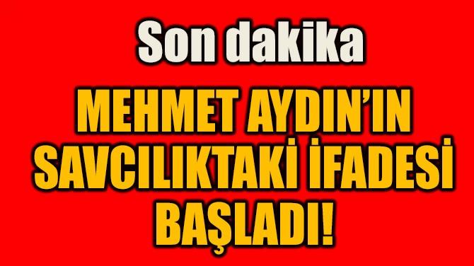 MEHMET AYDIN'IN  SAVCILIKTAKİ İFADESİ BAŞLADI!