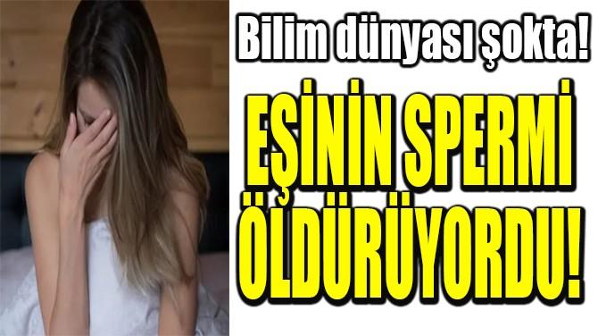EŞİNİN SPERMİ  ÖLDÜRÜYORDU!