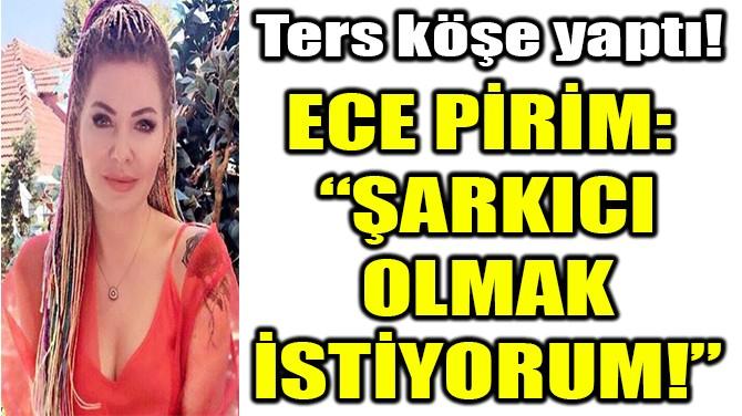 """ECE PİRİM: """"ŞARKICI  OLMAK İSTİYORUM!"""""""