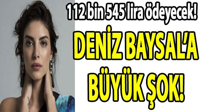 DENİZ BAYSAL'A  BÜYÜK ŞOK!