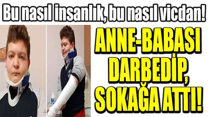 ANNE-BABASI  DARBEDİP,  SOKAĞA ATTI!