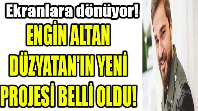 ENGİN ALTAN DÜZYATAN'IN YENİ PROJESİ BELLİ OLDU!