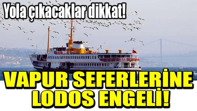 VAPUR SEFERLERİNE  LODOS ENGELİ!