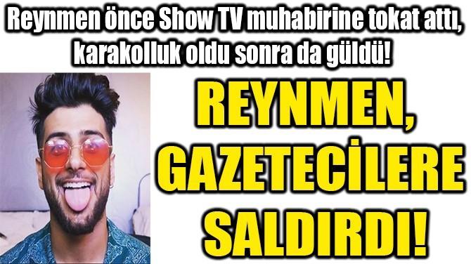 REYNMEN, GAZETECİLERE SALDIRDI!