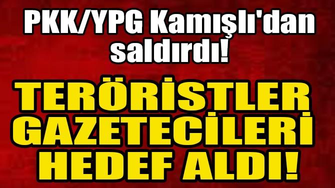 TERÖRİSTLER GAZETECİLERİ HEDEF ALDI!