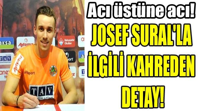 JOSEF SURAL'LA İLGİLİ KAHREDEN DETAY!