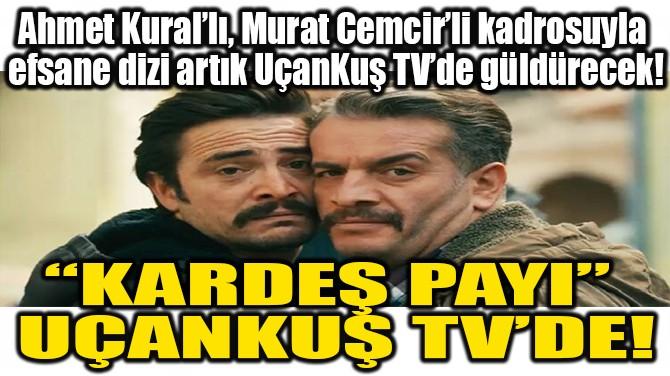 """KARDEŞ PAYI"" UÇANKUŞ TV'DE!"