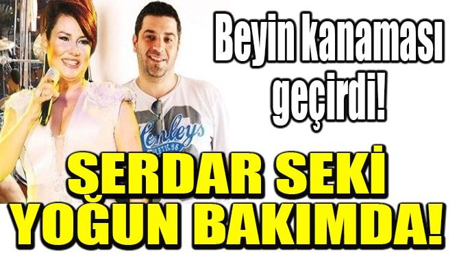 DENİZ SEKİ'NİN KARDEŞİ SERDAR SEKİ YOĞUN BAKIMDA!