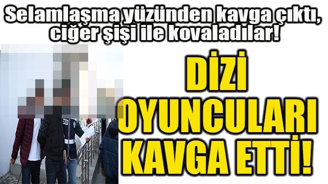 DİZİ OYUNCULARI  KAVGA ETTİ!