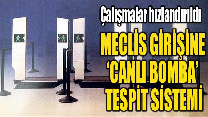 MECLİS GİRİŞİNE  'CANLI BOMBA'  TESPİT SİSTEMİ