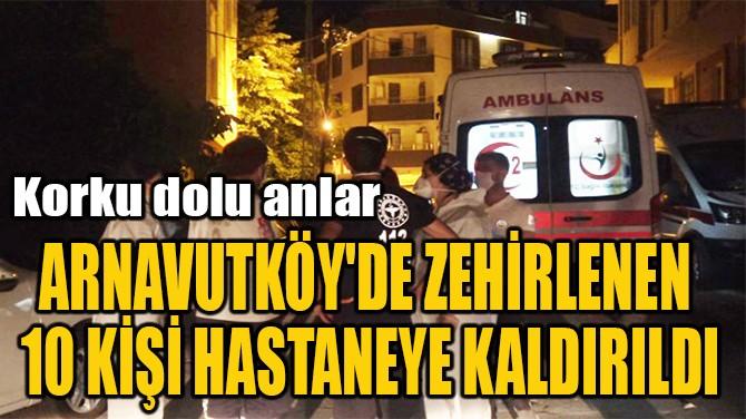 ARNAVUTKÖY'DE ZEHİRLENEN  10 KİŞİ HASTANEYE KALDIRILDI