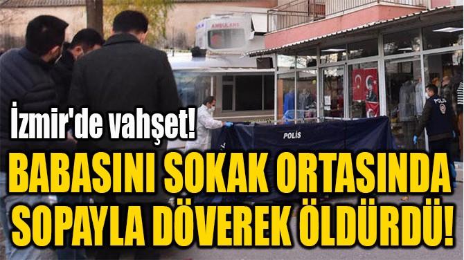 BABASINI SOKAK ORTASINDA  SOPAYLA DÖVEREK ÖLDÜRDÜ!
