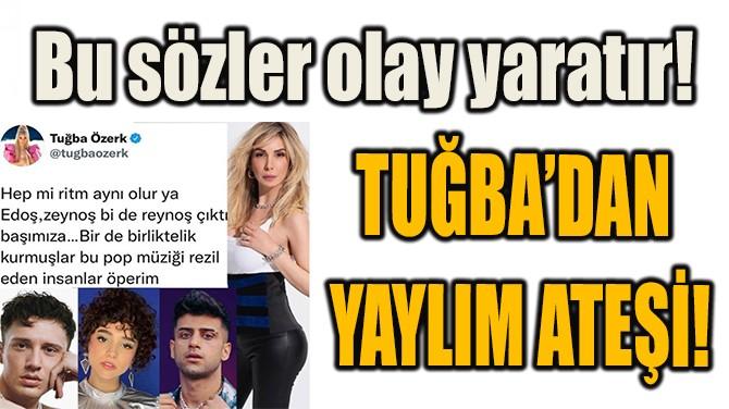 TUĞBA'DAN YAYLIM ATEŞİ!