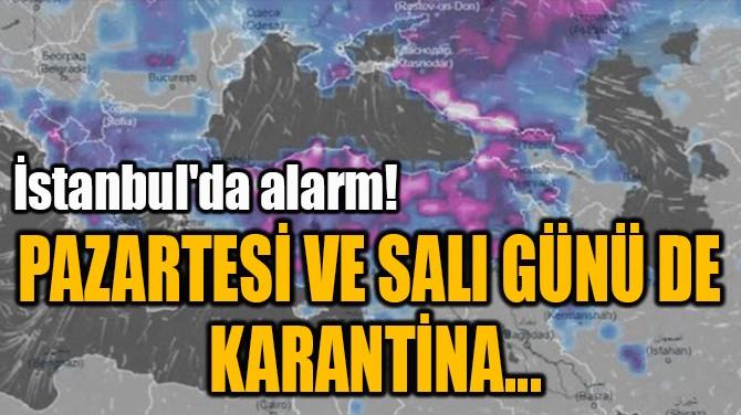 PAZARTESİ VE SALI GÜNÜ DE  KARANTİNA...