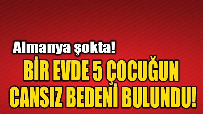 BİR EVDE 5 ÇOCUĞUN CANSIZ BEDENİ BULUNDU!