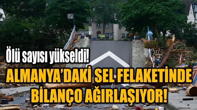 ALMANYA'DAKİ SEL FELAKETİNDE  BİLANÇO AĞIRLAŞIYOR!