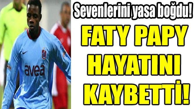 FATY PAPY  HAYATINI  KAYBETTİ!