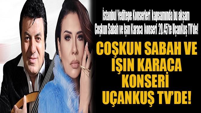 COŞKUN SABAH VE IŞIN KARACA KONSERİ UÇANKUŞ TV'DE!