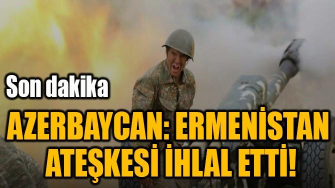 AZERBAYCAN: ERMENİSTAN  ATEŞKESİ İHLAL ETTİ!