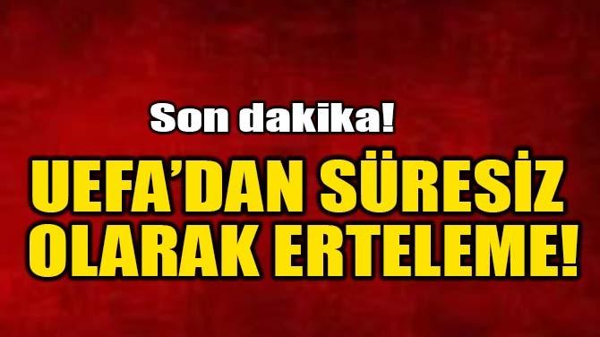 UEFA'DAN SÜRESİZ ERTELEME!