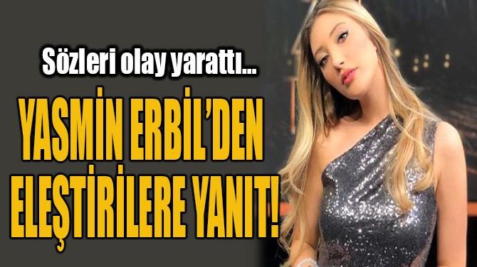 YASMİN ERBİL'DEN  ELEŞTİRİLERE YANIT!