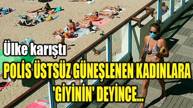 POLİS ÜSTSÜZ GÜNEŞLENEN KADINLARA  'GİYİNİN' DEYİNCE...