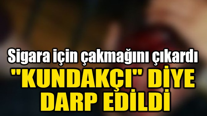 """""""KUNDAKÇI"""" DİYE  DARP EDİLDİ"""