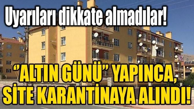 ''ALTIN GÜNÜ'' YAPINCA, SİTE KARANTİNAYA ALINDI!