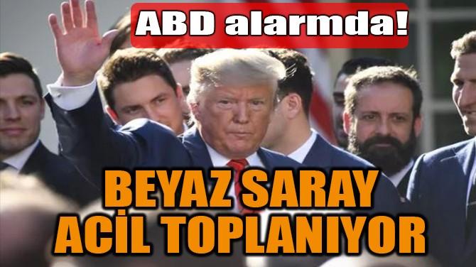BEYAZ SARAY  ACİL TOPLANIYOR