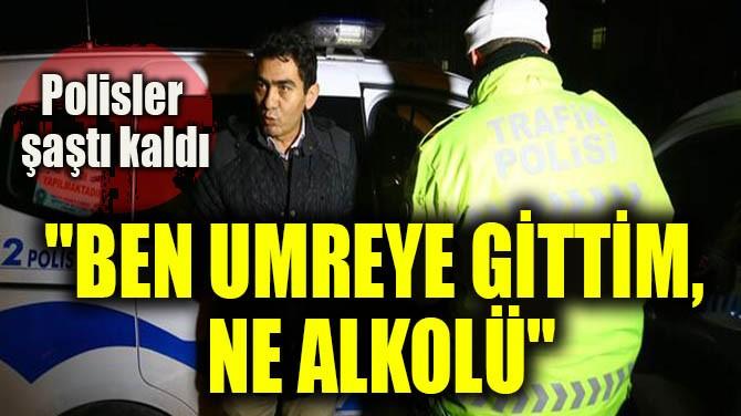 """""""BEN UMREYE GİTTİM,  NE ALKOLÜ"""""""