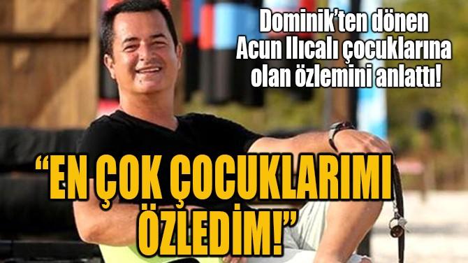 """""""EN ÇOK ÇOCUKLARIMI ÖZLEDİM!"""""""