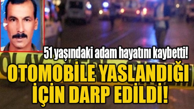 OTOMOBİLE YASLANDIĞI  İÇİN DARP EDİLDİ!