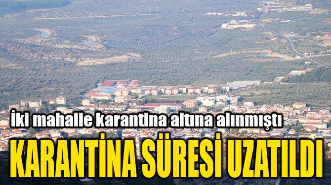KARANTİNA SÜRESİ UZATILDI