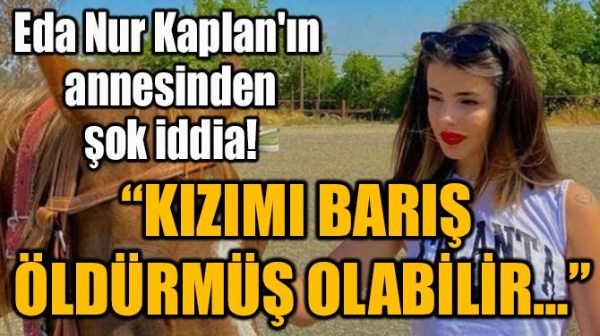 """""""KIZIMI BARIŞ ÖLDÜRMÜŞ OLABİLİR…"""""""