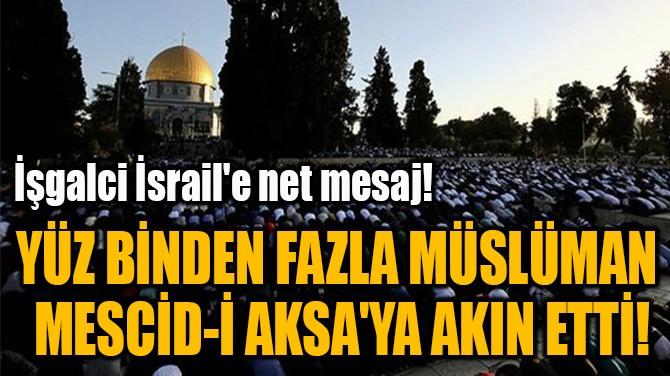 YÜZ BİNDEN FAZLA MÜSLÜMAN  MESCİD-İ AKSA'YA AKIN ETTİ!