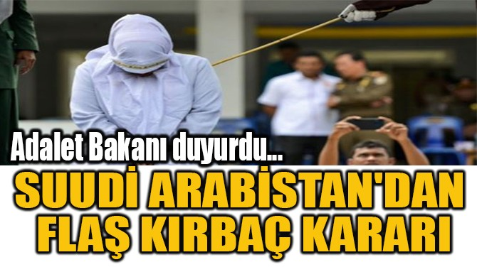 SUUDİ ARABİSTAN'DAN  FLAŞ KIRBAÇ KARARI!